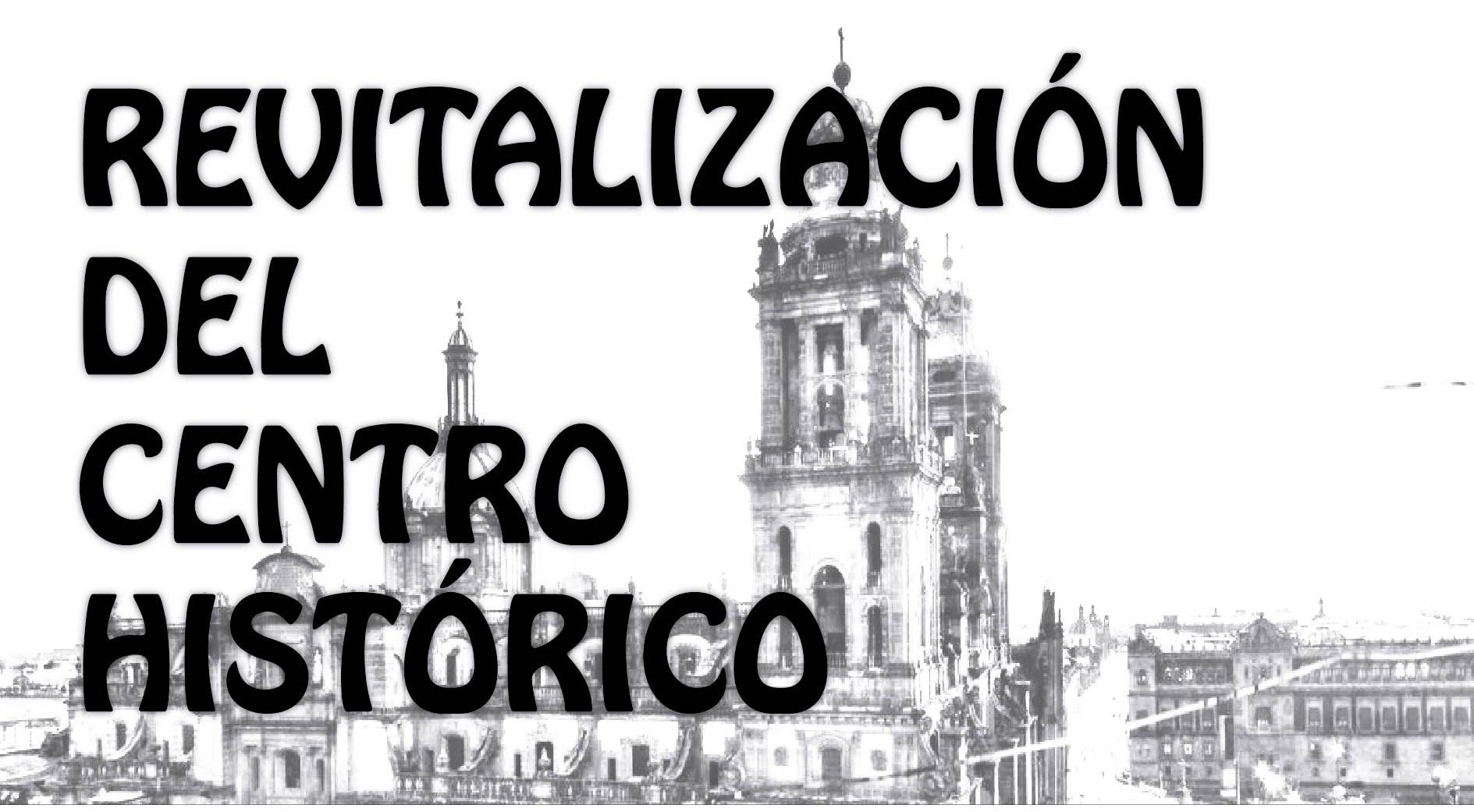 REVITALIZACIÓN INTEGRAL DEL CENTRO HISTÓRICO DE LA CIUDAD DE MÉXICO